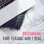 Oversharing | Four Reasons Why I Blog