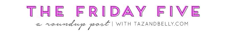 Friday Five   tazandbelly.com